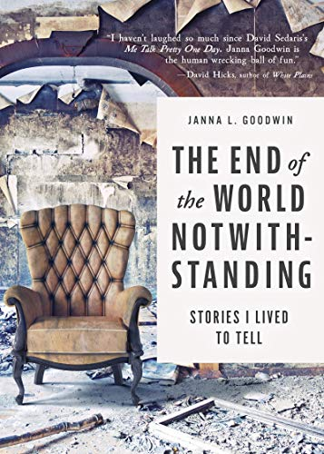 Janna Goodwin The End of the World Notwithstanding: Stories I Lived to Tell